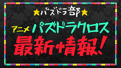 アニメ・パズドラクロス最新情報