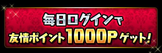 毎日ログインで「友情ポイント1000P」ゲット!!