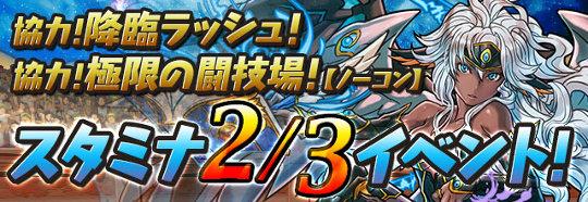 「協力!降臨ラッシュ!」「協力!極限の闘技場!【ノーコン】」 スタミナ2/3イベント!