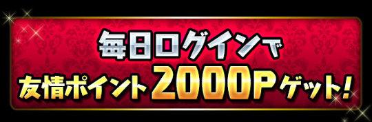 毎日ログインで「友情ポイント2000P」ゲット!!