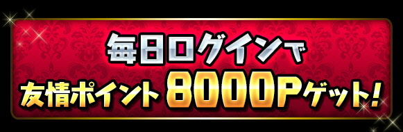 毎日ログインで「友情ポイント8000P」ゲット!!
