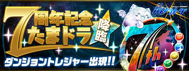 【パズドラ連動】「7周年記念たまドラ 降臨!」ダンジョントレジャー出現!