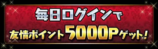 毎日ログインで「友情ポイント5000P」ゲット!!
