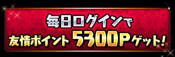 毎日ログインで「友情ポイント5300P」ゲット!!