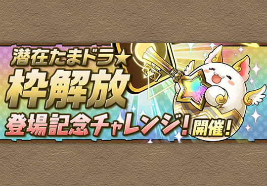12月5日メンテ後から「潜在たまドラ☆枠解放」登場記念チャレンジが登場!