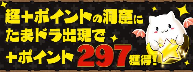 「+ポイントの洞窟」「超+ポイントの洞窟」にたまドラ出現で+ポイント297獲得!