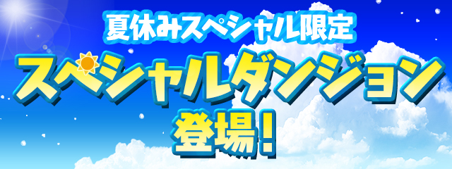夏休みスペシャル限定のスペシャルダンジョンが登場!
