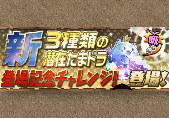 10月22日メンテ後から新潜在たまドラ登場記念チャレンジが登場!3種の新潜在たまドラをゲット