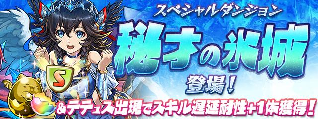 スペシャルダンジョン「秘才の氷城」登場!&テテュス出現でスキル遅延耐性+1体獲得!