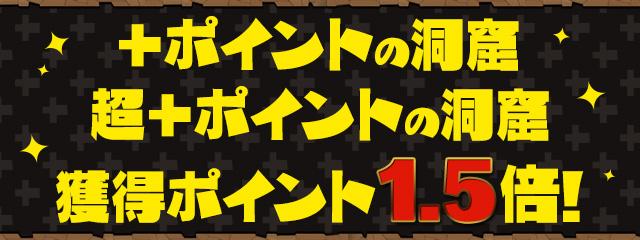 「超+ポイントの洞窟」「+ポイントの洞窟」 獲得ポイント 1.5倍!