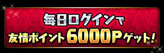 毎日ログインで「友情ポイント6000P」ゲット!!